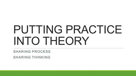 PUTTING PRACTICE INTO THEORY SHARING PROCESS SHARING THINKING.