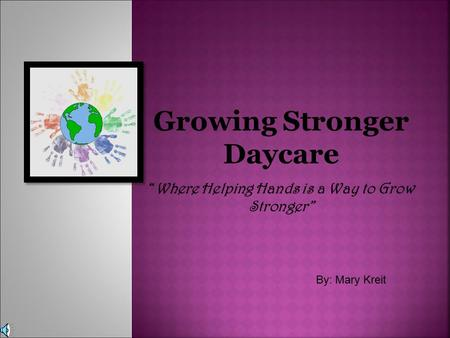 "Growing Stronger Daycare ""Where Helping Hands is a Way to Grow Stronger"" By: Mary Kreit."