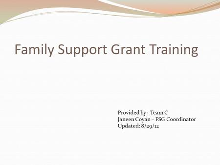 Family Support Grant Training Provided by: Team C Janeen Coyan – FSG Coordinator Updated: 8/29/12.