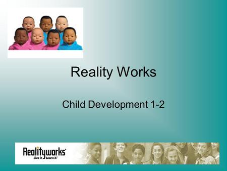Reality Works Child Development 1-2. Congratulations New Parents!! You are about to embark on a 3 day journey which in reality will last forever. This.