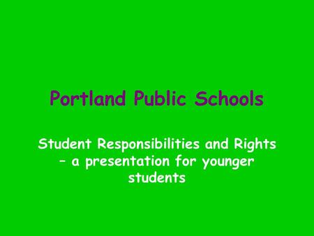 Portland Public Schools Student Responsibilities and Rights – a presentation for younger students.