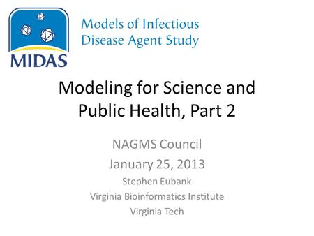 Modeling for Science and Public Health, Part 2 NAGMS Council January 25, 2013 Stephen Eubank Virginia Bioinformatics Institute Virginia Tech.