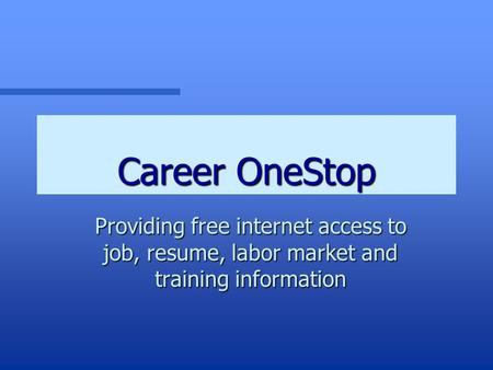 Career OneStop Providing free internet access to job, resume, labor market and training information.