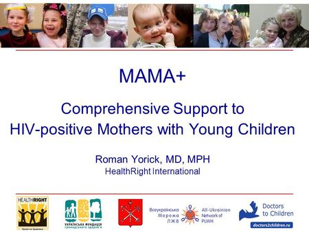 MAMA+ Comprehensive Support to HIV-positive Mothers with Young Children Roman Yorick, MD, MPH HealthRight International.