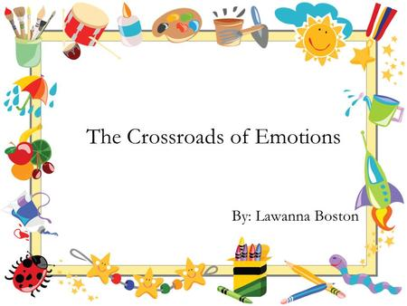 The Crossroads of Emotions By: Lawanna Boston. Once upon a time, there was a little baby boy name John. John was born into a middle class family. His.