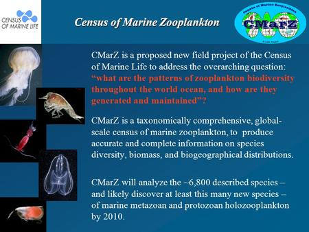 Census of Marine Zooplankton CMarZ is a taxonomically comprehensive, global- scale census of marine zooplankton, to produce accurate and complete information.