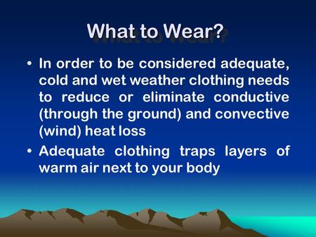 What to Wear? In order to be considered adequate, cold and wet weather clothing needs to reduce or eliminate conductive (through the ground) and convective.