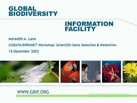 Global Biodiversity Information Facility GLOBAL BIODIVERSITY INFORMATION FACILITY Meredith A. Lane CODATA/ERPANET Workshop: Scientific Data Selection &