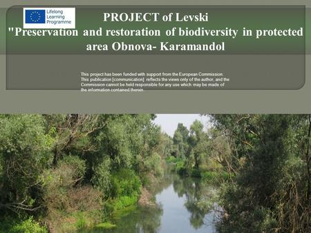 PROJECT of Levski Preservation and restoration of biodiversity in protected area Obnova- Karamandol This project has been funded with support from the.