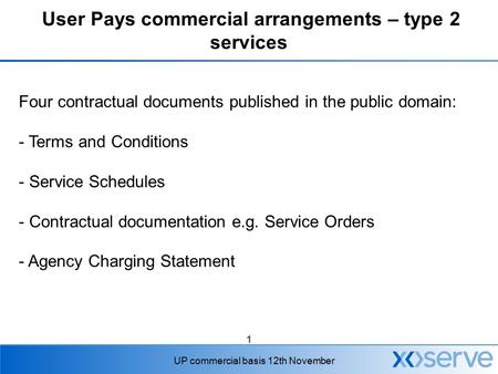 1 UP commercial basis 12th November User Pays commercial arrangements – type 2 services Four contractual documents published in the public domain: - Terms.