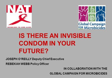 JOSEPH O'REILLY Deputy Chief Executive REBEKAH WEBB Policy Officer IN COLLABORATION WITH THE GLOBAL CAMPAIGN FOR MICROBICIDES IS THERE AN INVISIBLE CONDOM.