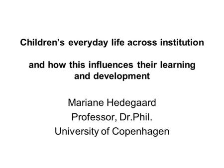 Children's everyday life across institution and how this influences their learning and development Mariane Hedegaard Professor, Dr.Phil. University of.