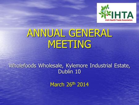 ANNUAL GENERAL MEETING Wholefoods Wholesale, Kylemore Industrial Estate, Dublin 10 March 26 th 2014.