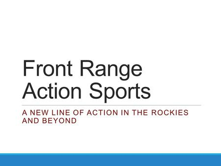 Front Range Action Sports A NEW LINE OF ACTION IN THE ROCKIES AND BEYOND.