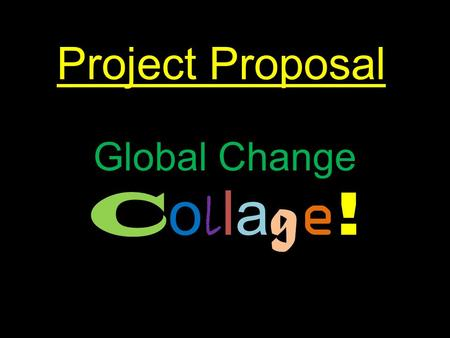 Project Proposal Global Change C o l la g e !. Clear purpose with a beneficial learning outcome for yourself By making a collage, I can show all of our.
