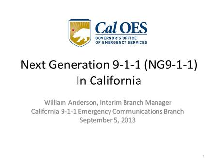 William Anderson, Interim Branch Manager California 9-1-1 Emergency Communications Branch September 5, 2013 1 Next Generation 9-1-1 (NG9-1-1) In California.