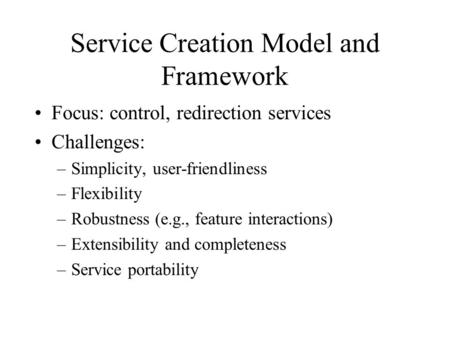 Service Creation Model and Framework Focus: control, redirection services Challenges: –Simplicity, user-friendliness –Flexibility –Robustness (e.g., feature.