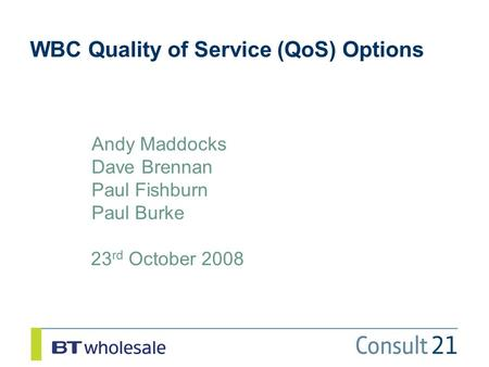 WBC Quality of Service (QoS) Options 23 rd October 2008 Andy Maddocks Dave Brennan Paul Fishburn Paul Burke.