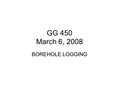 GG 450 March 6, 2008 BOREHOLE LOGGING.