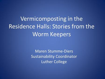 Vermicomposting in the Residence Halls: Stories from the Worm Keepers Maren Stumme-Diers Sustainability Coordinator Luther College.