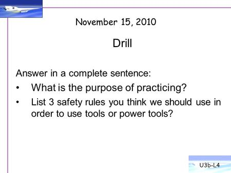 Drill Answer in a complete sentence: What is the purpose of practicing? List 3 safety rules you think we should use in order to use tools or power tools?
