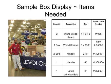 "Sample Box Display ~ Items Needed QuantityDescriptionSize Lowe's Item Number 2White Wood Board 1 x 3 x 8# 935 1 BoxWood Screws8 x 11/2"" Item # 35055 2."