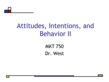 Attitudes, Intentions, and Behavior II MKT 750 Dr. West.