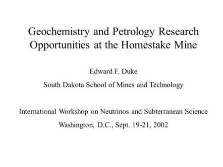 Geochemistry and Petrology Research Opportunities at the Homestake Mine Edward F. Duke South Dakota School of Mines and Technology International Workshop.