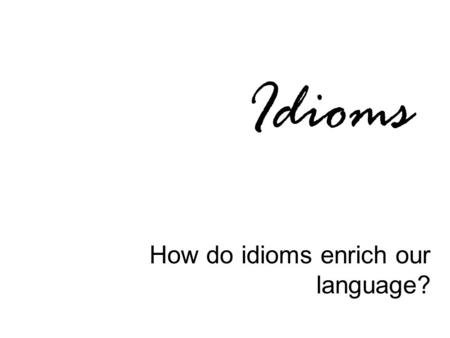 <strong>Idioms</strong> How do <strong>idioms</strong> enrich our language?. Definition An <strong>idiom</strong> is a word, <strong>phrase</strong>, or expression that has meaning beyond the literal meaning of the word(s).