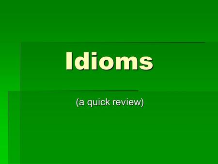 Idioms (a quick review) (a quick review). Definition of Idiom:  an expression that is illogical and means something other than its literal meaning.