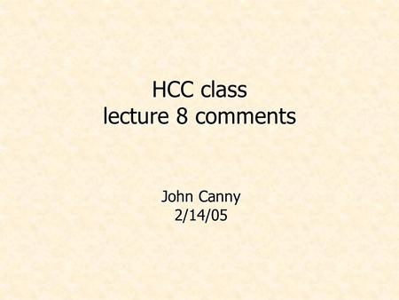 HCC class lecture 8 comments John Canny 2/14/05. Administrivia Project proposals are due today. I'm travelling on Weds. Class as usual but someone else.