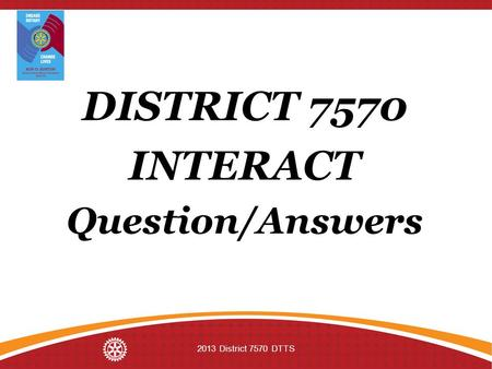 DISTRICT 7570 INTERACT Question/Answers 2013 District 7570 DTTS.