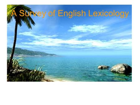 A Survey of English Lexicology. 1.Lexicology 2.The five sub-branches of lexicology 3.The relations of lexicology to the other branches of linguistics.