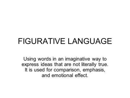 FIGURATIVE LANGUAGE Using words in an imaginative way to express ideas that are not literally true. It is used for comparison, emphasis, and emotional.