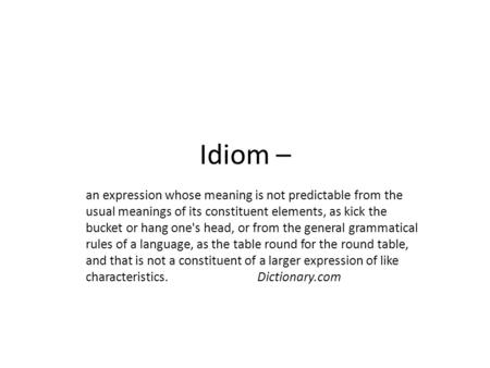 Idiom – an expression whose meaning is not predictable from the usual meanings of its constituent elements, as kick the bucket or hang one's head, or from.