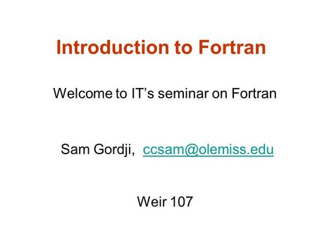 Introduction to Fortran Welcome to IT's seminar on Fortran Sam Gordji, Weir 107.