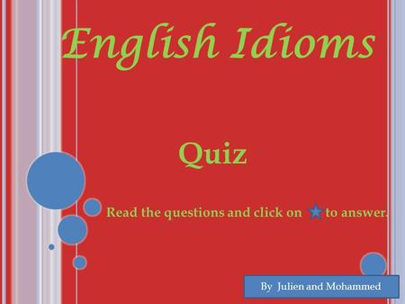 English Idioms Quiz By Julien and Mohammed Read the questions and click on to answer. To.