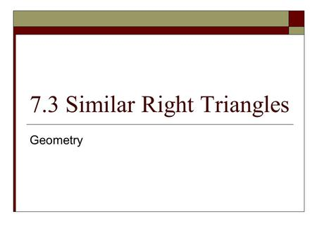 7.3 Similar Right Triangles Geometry. Objective(s)  Students will understand geometric concepts and use properties of the altitude of a right triangle.