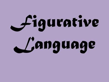 Figurative Language. Literal Language is when we really mean what we say. Example: I am so hungry I could eat a sandwich!