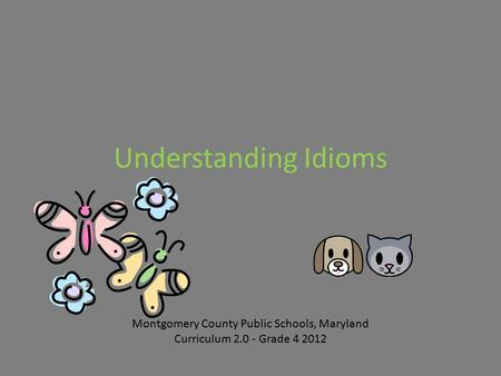 Understanding <strong>Idioms</strong> Montgomery County Public Schools, Maryland Curriculum 2.0 - Grade 4 2012.