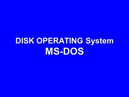 DISK OPERATING System MS-DOS. MS-DOS Microsoft Disk Operating System (MS-DOS) is a single user, single tasking operating system. DOS is a command-line,