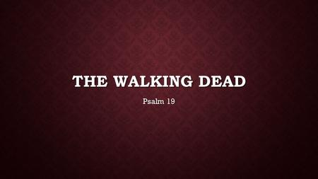 THE WALKING DEAD Psalm 19. The heavens proclaim the glory of God. The skies display his craftsmanship. 2 Day after day they continue to speak;