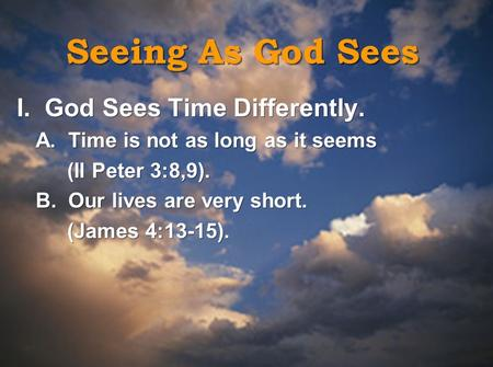 Seeing As God Sees I. God Sees Time Differently. A. Time is not as long as it seems (II Peter 3:8,9). B. Our lives are very short. (James 4:13-15). I.