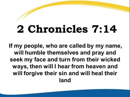 2 Chronicles 7:14 2 Chronicles 7:14 If my people, who are called by my name, will humble themselves and pray and seek my face and turn from their wicked.