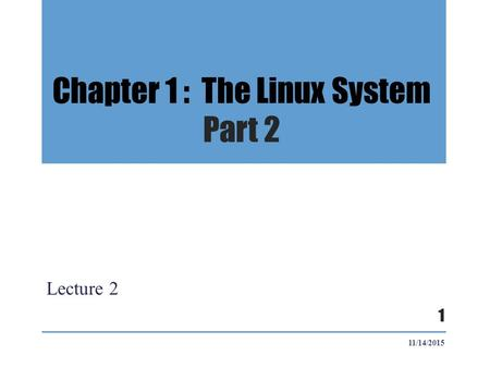 Chapter 1 : The Linux System Part 2 Lecture 2 11/14/2015 1.