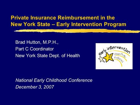 Private Insurance Reimbursement in the New York State – Early Intervention Program Brad Hutton, M.P.H., Part C Coordinator New York State Dept. of Health.