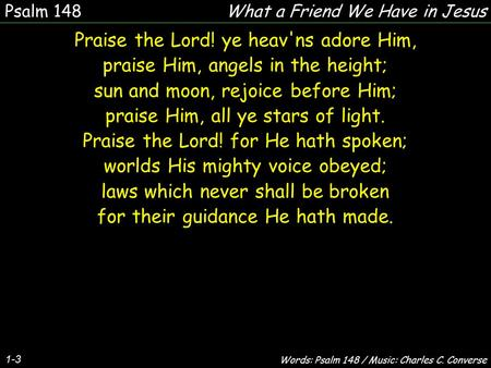 1-3 Praise the Lord! ye heav'ns adore Him, praise Him, angels in the height; sun and moon, rejoice before Him; praise Him, all ye stars of light. Praise.
