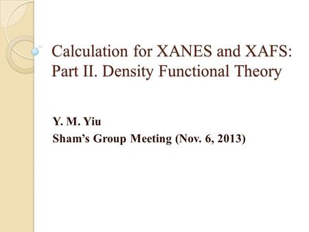 Calculation for XANES and XAFS: Part II. Density Functional Theory Y. M. Yiu Sham's Group Meeting (Nov. 6, 2013)