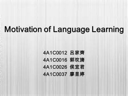 Motivation of Language Learning 4A1C0012 呂家齊 4A1C0016 郭玟旖 4A1C0026 侯宜君 4A1C0037 廖昱婷.