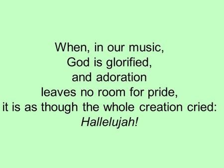 When, in our music, God is glorified, and adoration leaves no room for pride, it is as though the whole creation cried: Hallelujah!